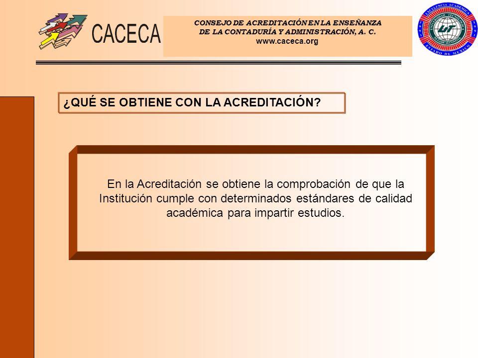 CONSEJO DE ACREDITACIÓN EN LA ENSEÑANZA DE LA CONTADURÍA Y ADMINISTRACIÓN, A. C. www.caceca.org ¿QUÉ SE OBTIENE CON LA ACREDITACIÓN? En la Acreditació