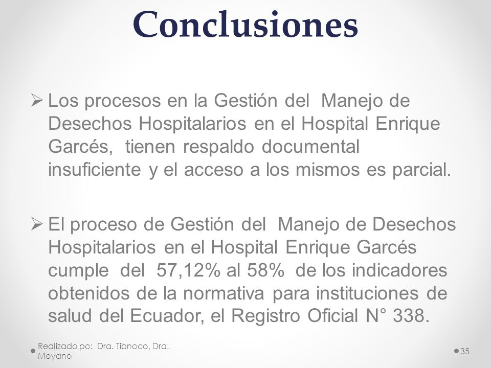 Conclusiones Los procesos en la Gestión del Manejo de Desechos Hospitalarios en el Hospital Enrique Garcés, tienen respaldo documental insuficiente y