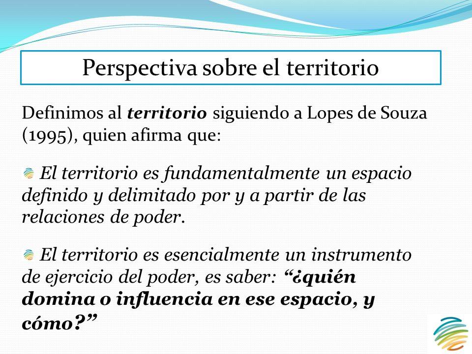 Definimos al territorio siguiendo a Lopes de Souza ( 1995 ), quien afirma que: El territorio es fundamentalmente un espacio definido y delimitado por y a partir de las relaciones de poder.