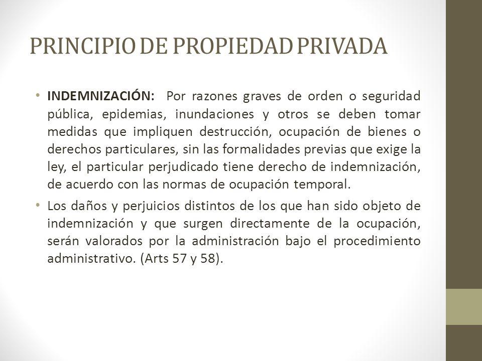 PRINCIPIO DE PROPIEDAD PRIVADA INDEMNIZACIÓN: Por razones graves de orden o seguridad pública, epidemias, inundaciones y otros se deben tomar medidas