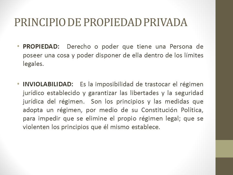 PRINCIPIO DE PROPIEDAD PRIVADA PROPIEDAD: Derecho o poder que tiene una Persona de poseer una cosa y poder disponer de ella dentro de los límites lega