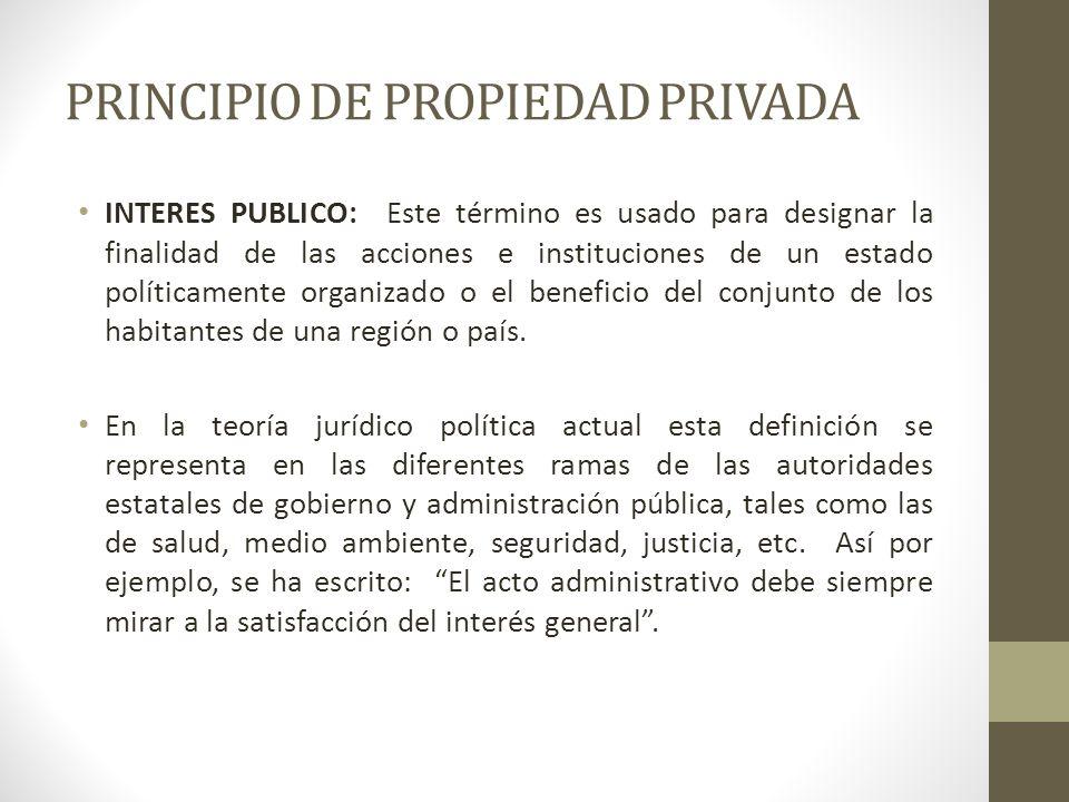 PRINCIPIO DE PROPIEDAD PRIVADA INTERES PUBLICO: Este término es usado para designar la finalidad de las acciones e instituciones de un estado política