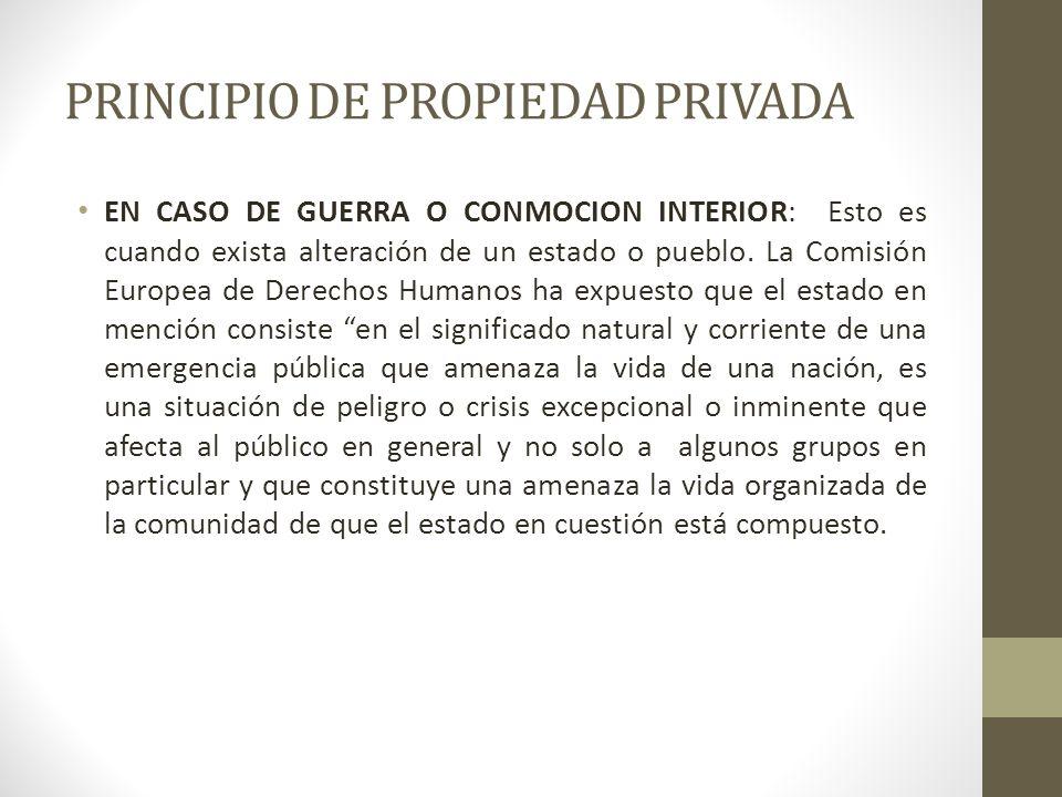 PRINCIPIO DE PROPIEDAD PRIVADA EN CASO DE GUERRA O CONMOCION INTERIOR: Esto es cuando exista alteración de un estado o pueblo. La Comisión Europea de