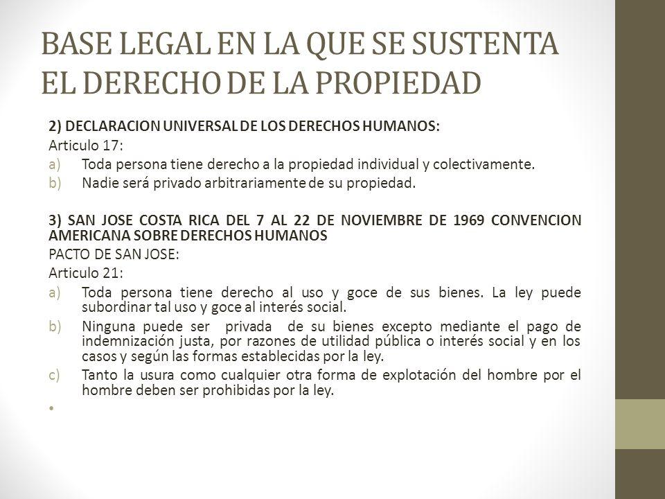 BASE LEGAL EN LA QUE SE SUSTENTA EL DERECHO DE LA PROPIEDAD 2) DECLARACION UNIVERSAL DE LOS DERECHOS HUMANOS: Articulo 17: a)Toda persona tiene derech