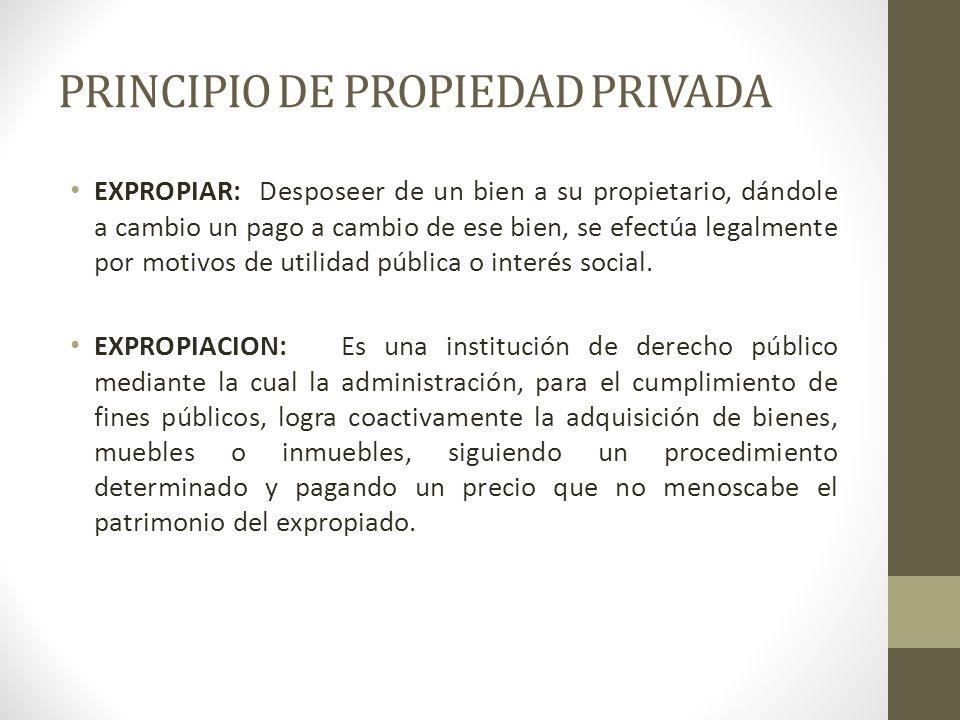 PRINCIPIO DE PROPIEDAD PRIVADA EXPROPIAR: Desposeer de un bien a su propietario, dándole a cambio un pago a cambio de ese bien, se efectúa legalmente