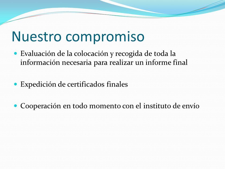Nuestro compromiso Evaluación de la colocación y recogida de toda la información necesaria para realizar un informe final Expedición de certificados finales Cooperación en todo momento con el instituto de envío