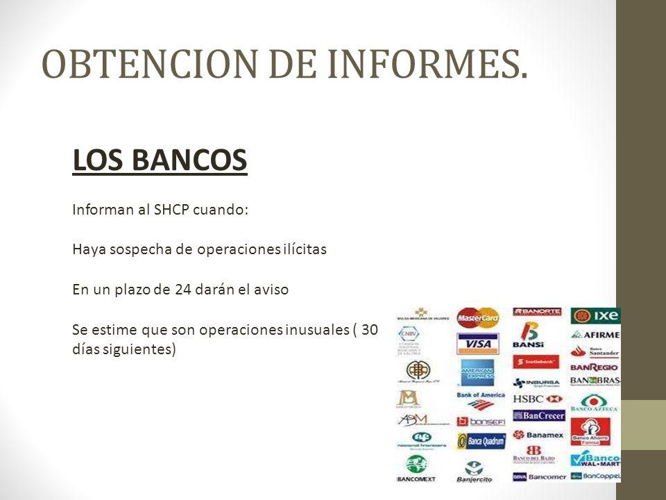 LOS BANCOS Informan al SHCP cuando: Haya sospecha de operaciones ilícitas En un plazo de 24 darán el aviso Se estime que son operaciones inusuales ( 30 días siguientes) OBTENCION DE INFORMES.