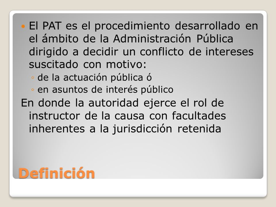 Definición El PAT es el procedimiento desarrollado en el ámbito de la Administración Pública dirigido a decidir un conflicto de intereses suscitado co