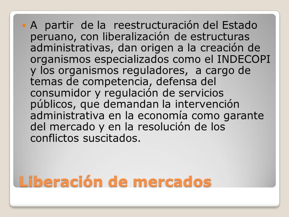 Liberación de mercados A partir de la reestructuración del Estado peruano, con liberalización de estructuras administrativas, dan origen a la creación