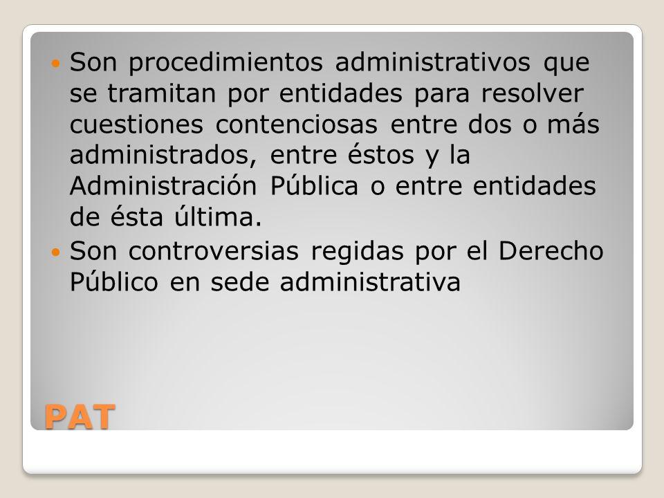 PAT Son procedimientos administrativos que se tramitan por entidades para resolver cuestiones contenciosas entre dos o más administrados, entre éstos y la Administración Pública o entre entidades de ésta última.