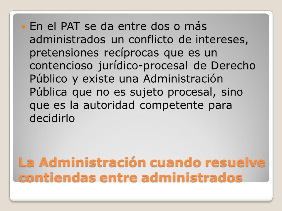 La Administración cuando resuelve contiendas entre administrados En el PAT se da entre dos o más administrados un conflicto de intereses, pretensiones