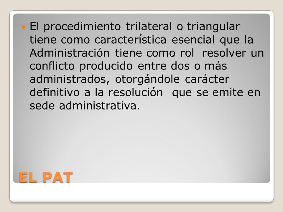 EL PAT El procedimiento trilateral o triangular tiene como característica esencial que la Administración tiene como rol resolver un conflicto producido entre dos o más administrados, otorgándole carácter definitivo a la resolución que se emite en sede administrativa.