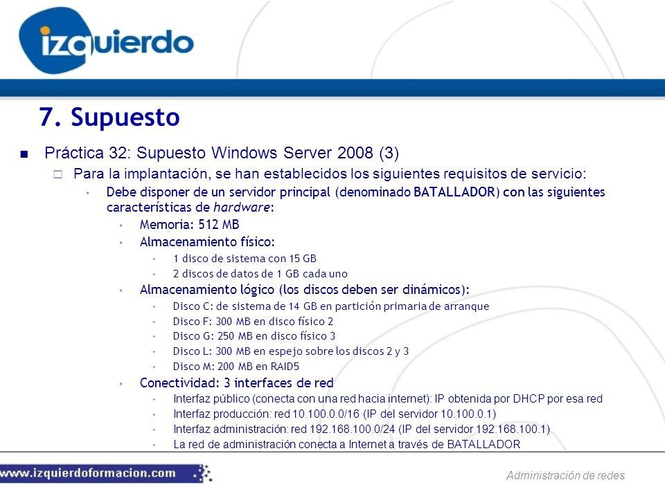 Administración de redes Práctica 32: Supuesto Windows Server 2008 (3) Para la implantación, se han establecidos los siguientes requisitos de servicio: Debe disponer de un servidor principal (denominado BATALLADOR) con las siguientes características de hardware: Memoria: 512 MB Almacenamiento físico: 1 disco de sistema con 15 GB 2 discos de datos de 1 GB cada uno Almacenamiento lógico (los discos deben ser dinámicos): Disco C: de sistema de 14 GB en partición primaria de arranque Disco F: 300 MB en disco físico 2 Disco G: 250 MB en disco físico 3 Disco L: 300 MB en espejo sobre los discos 2 y 3 Disco M: 200 MB en RAID5 Conectividad: 3 interfaces de red Interfaz público (conecta con una red hacia internet): IP obtenida por DHCP por esa red Interfaz producción: red 10.100.0.0/16 (IP del servidor 10.100.0.1) Interfaz administración: red 192.168.100.0/24 (IP del servidor 192.168.100.1) La red de administración conecta a Internet a través de BATALLADOR 7.