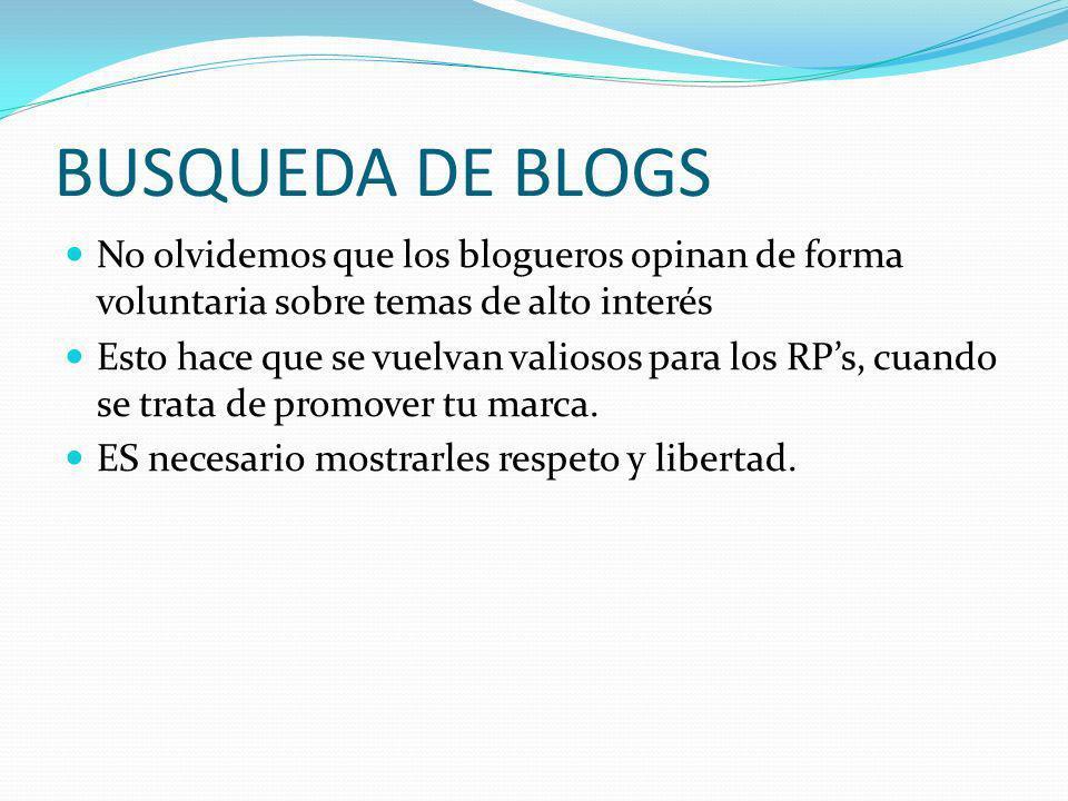 BUSQUEDA DE BLOGS No olvidemos que los blogueros opinan de forma voluntaria sobre temas de alto interés Esto hace que se vuelvan valiosos para los RPs