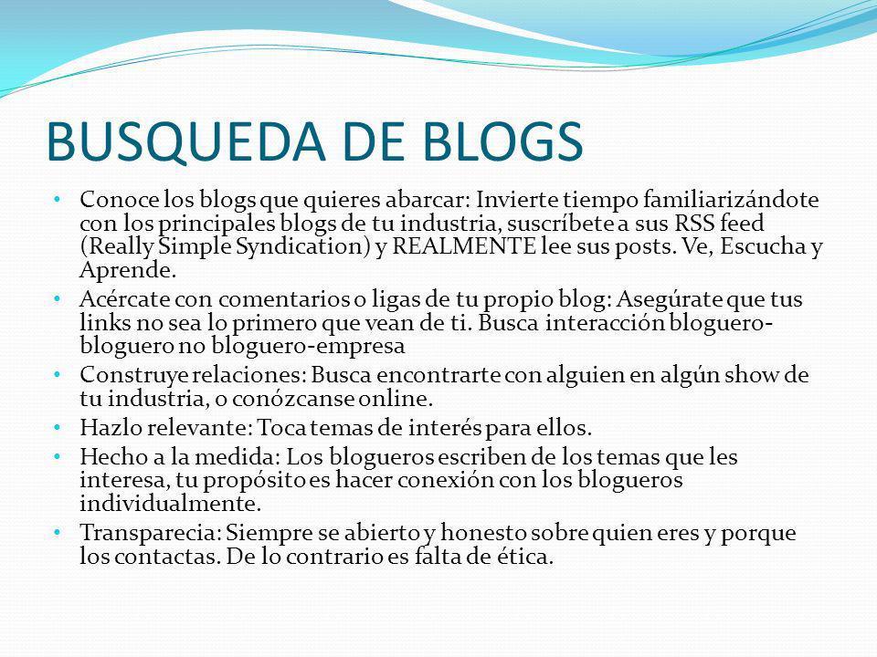 BUSQUEDA DE BLOGS Conoce los blogs que quieres abarcar: Invierte tiempo familiarizándote con los principales blogs de tu industria, suscríbete a sus R