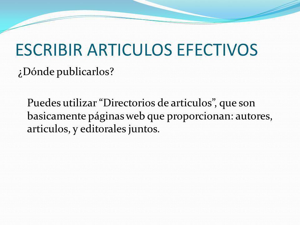 ESCRIBIR ARTICULOS EFECTIVOS ¿Dónde publicarlos? Puedes utilizar Directorios de articulos, que son basicamente páginas web que proporcionan: autores,
