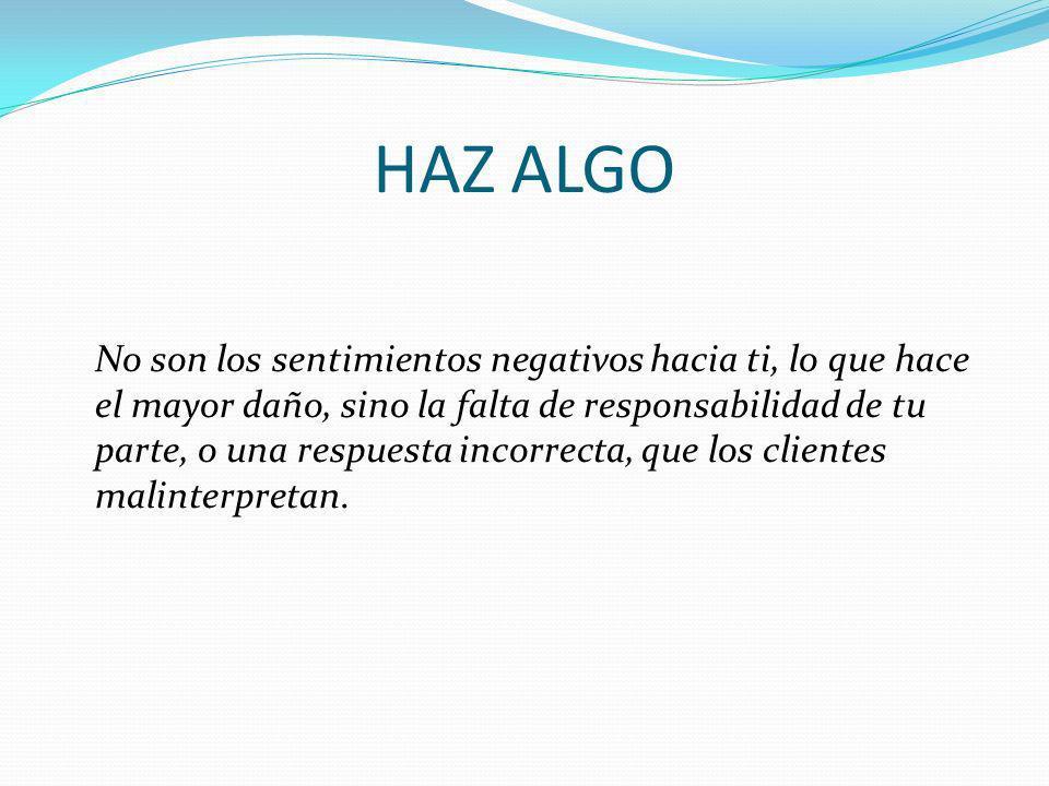 HAZ ALGO No son los sentimientos negativos hacia ti, lo que hace el mayor daño, sino la falta de responsabilidad de tu parte, o una respuesta incorrec