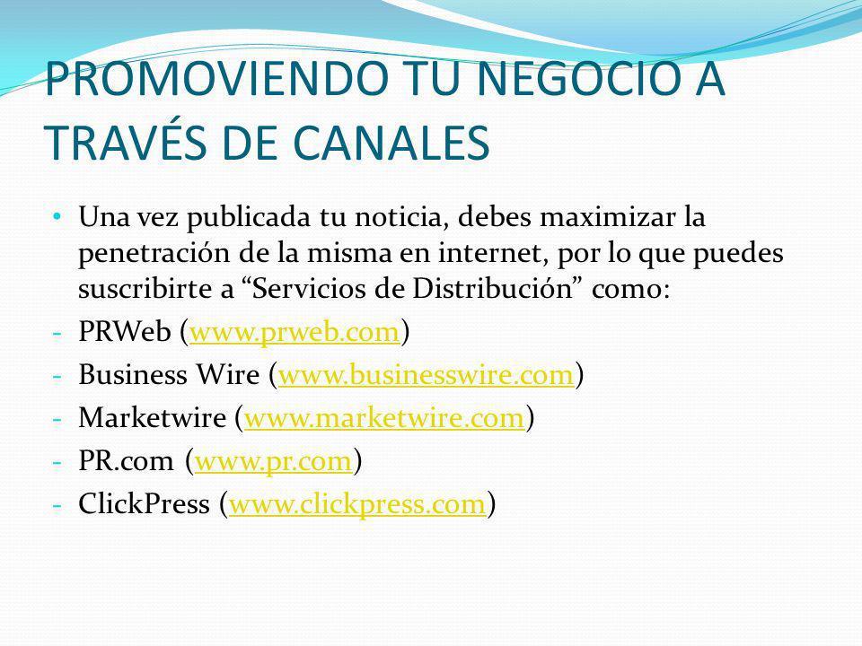 PROMOVIENDO TU NEGOCIO A TRAVÉS DE CANALES Una vez publicada tu noticia, debes maximizar la penetración de la misma en internet, por lo que puedes sus