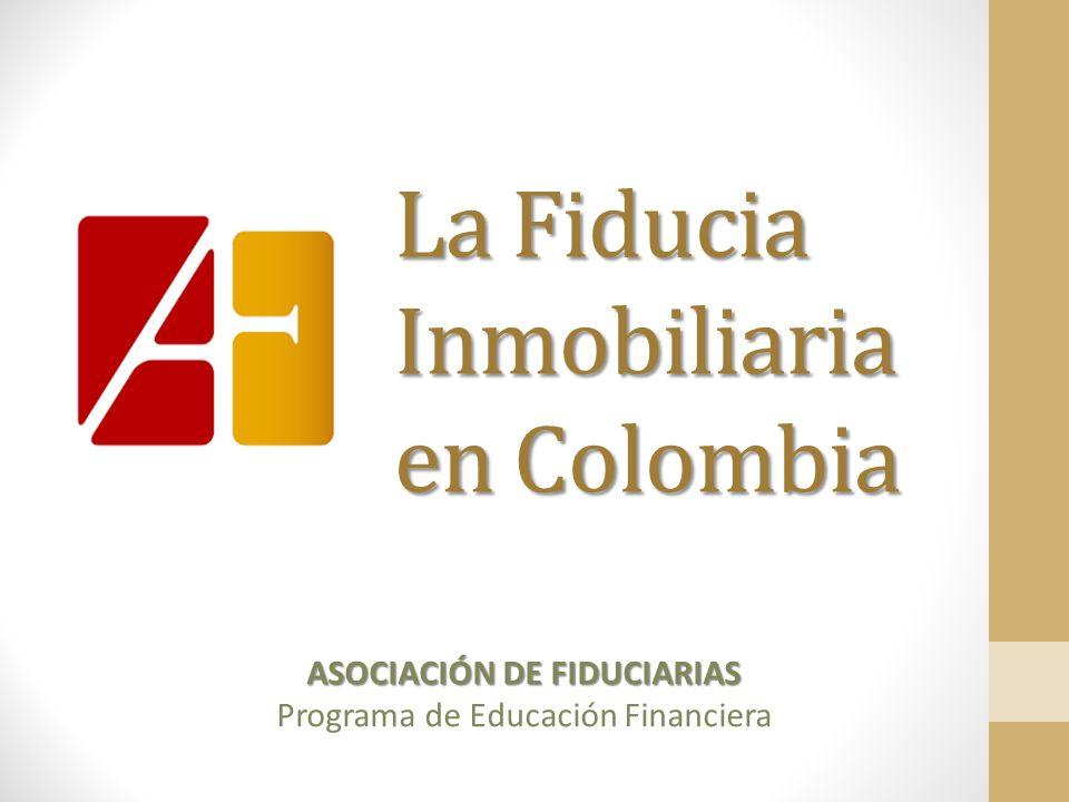 La Fiducia Inmobiliaria en Colombia ASOCIACIÓN DE FIDUCIARIAS Programa de Educación Financiera