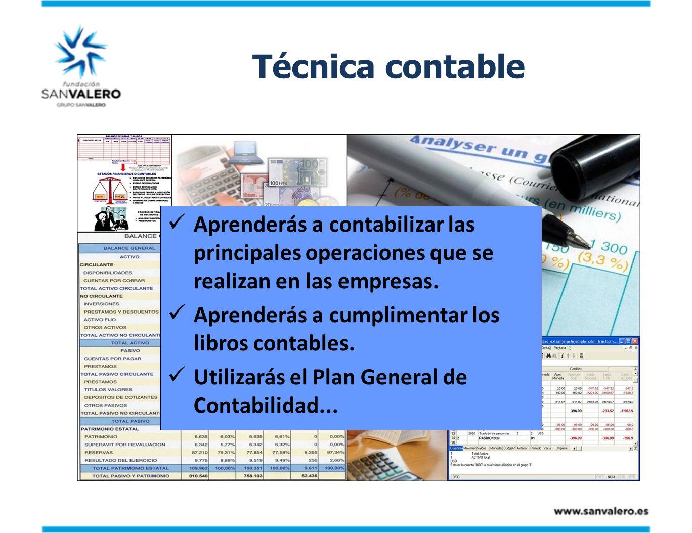 Técnica contable Aprenderás a contabilizar las principales operaciones que se realizan en las empresas. Aprenderás a cumplimentar los libros contables