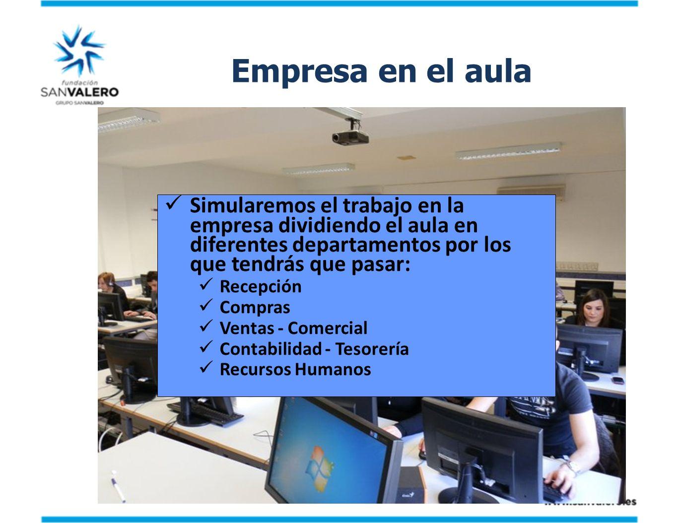 Empresa en el aula Simularemos el trabajo en la empresa dividiendo el aula en diferentes departamentos por los que tendrás que pasar: Recepción Compra