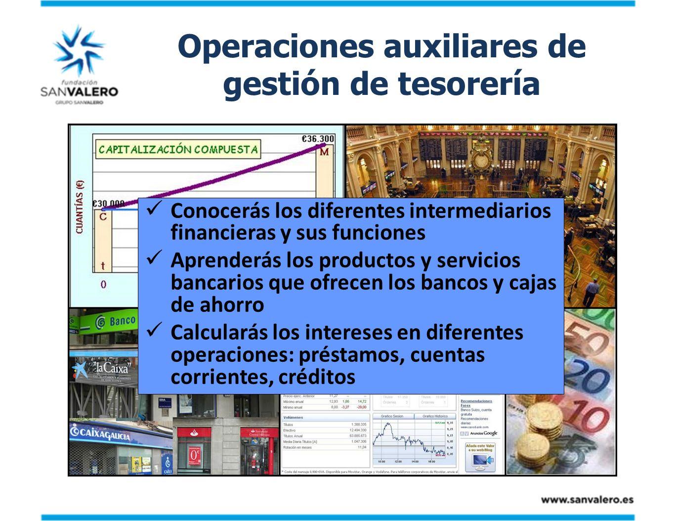 Operaciones auxiliares de gestión de tesorería Conocerás los diferentes intermediarios financieras y sus funciones Aprenderás los productos y servicio