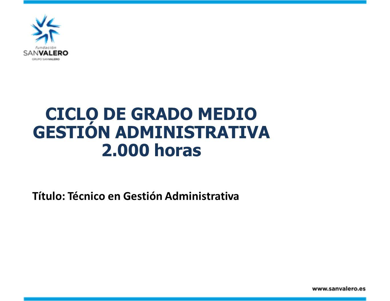 CICLO DE GRADO MEDIO GESTIÓN ADMINISTRATIVA 2.000 horas Título: Técnico en Gestión Administrativa
