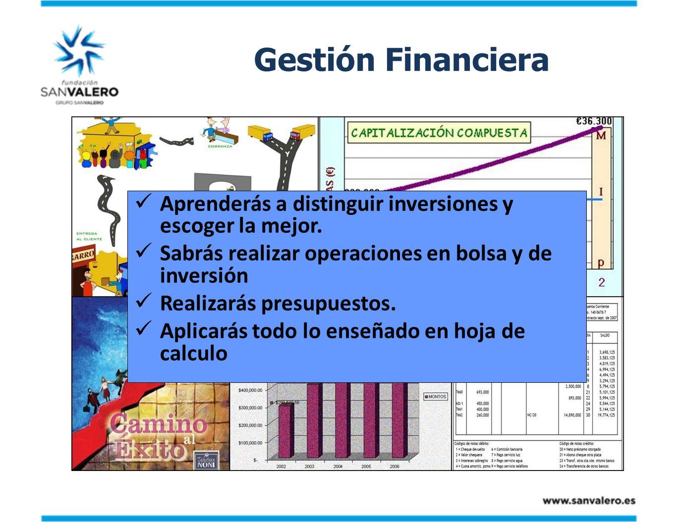 Gestión Financiera Aprenderás a distinguir inversiones y escoger la mejor. Sabrás realizar operaciones en bolsa y de inversión Realizarás presupuestos