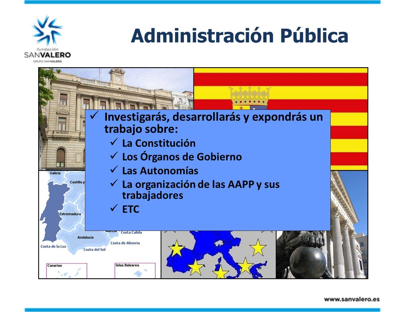 Administración Pública Investigarás, desarrollarás y expondrás un trabajo sobre: La Constitución Los Órganos de Gobierno Las Autonomías La organizació