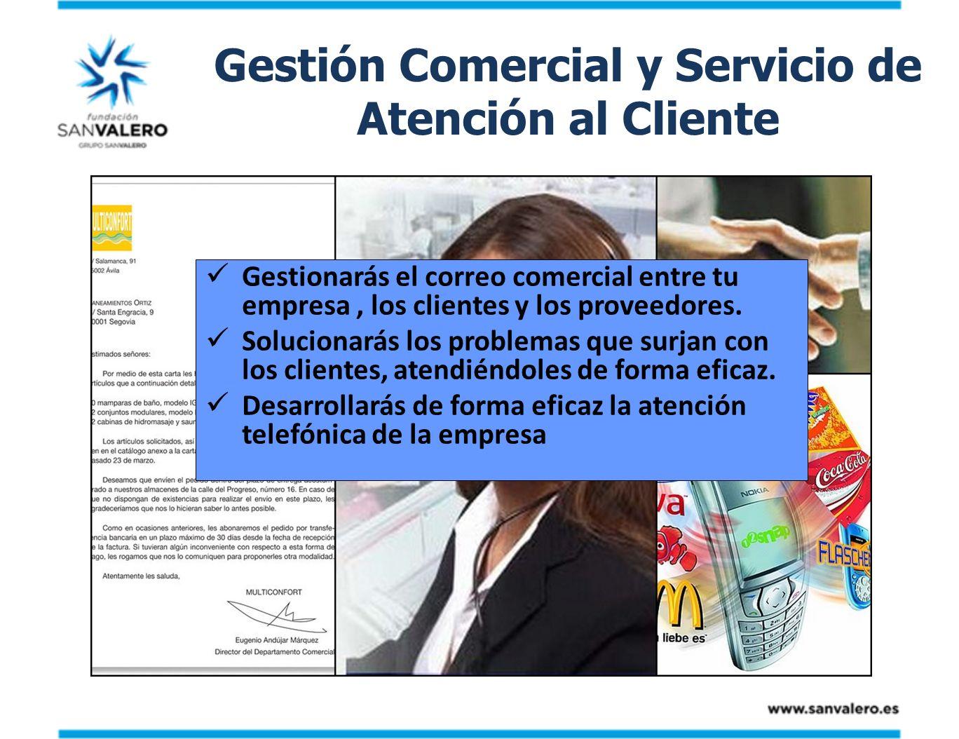 Gestión Comercial y Servicio de Atención al Cliente Gestionarás el correo comercial entre tu empresa, los clientes y los proveedores. Solucionarás los