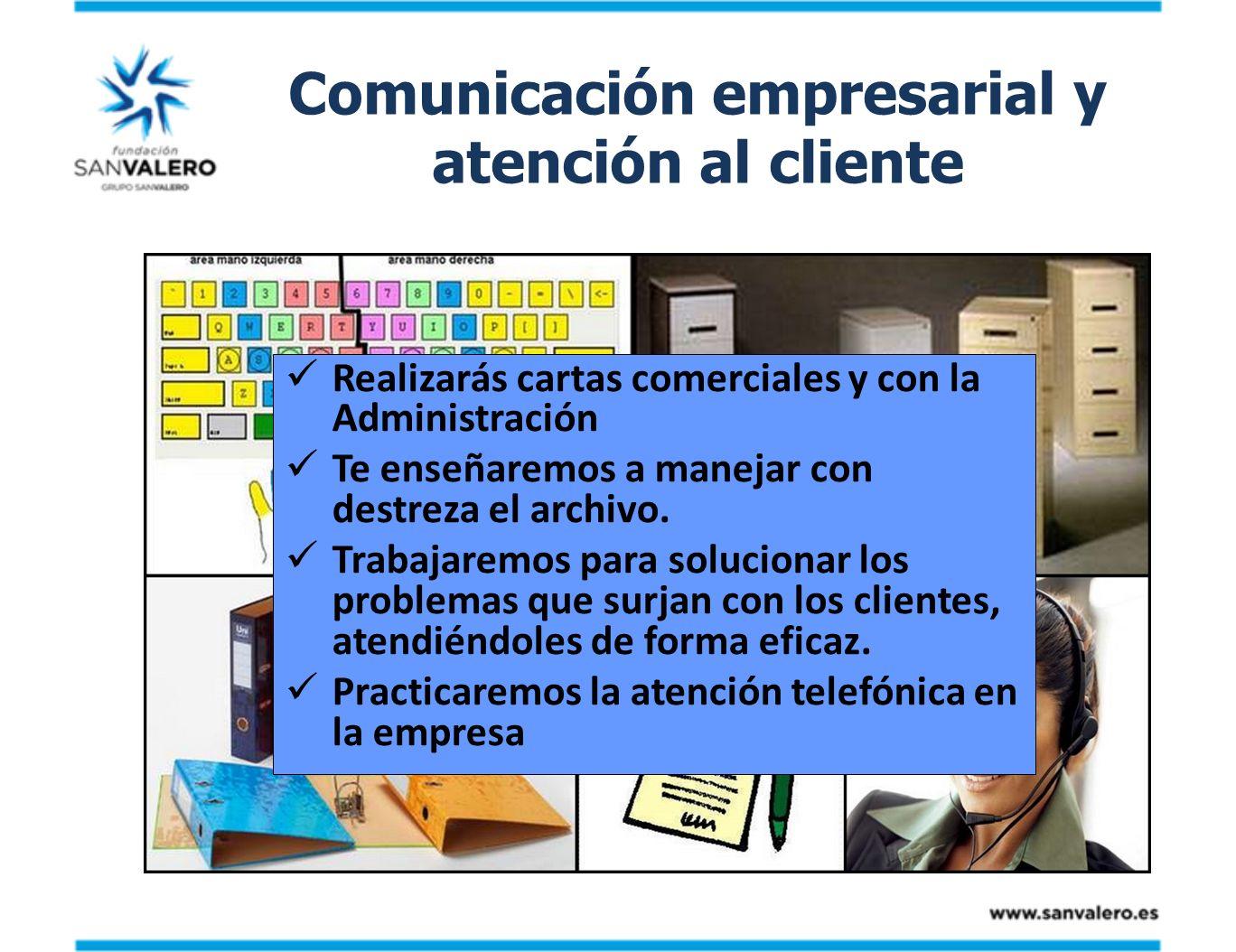 Comunicación empresarial y atención al cliente Realizarás cartas comerciales y con la Administración Te enseñaremos a manejar con destreza el archivo.