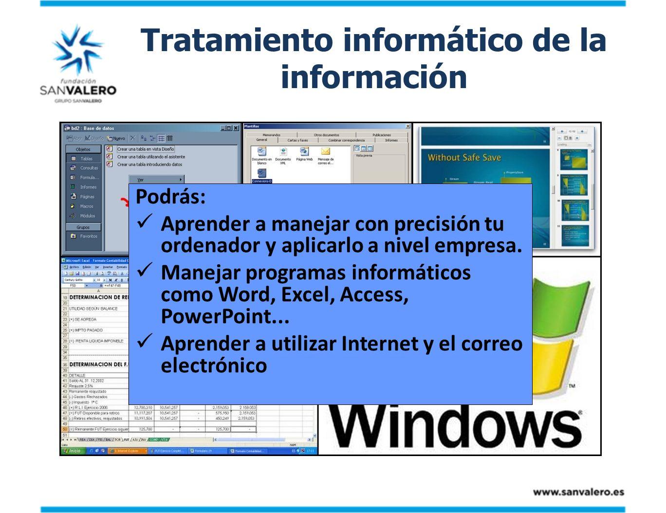 Tratamiento informático de la información Podrás: Aprender a manejar con precisión tu ordenador y aplicarlo a nivel empresa. Manejar programas informá