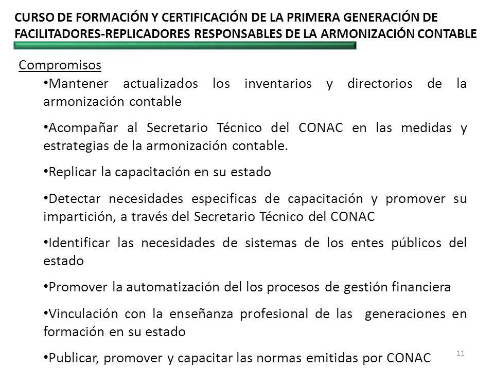CURSO DE FORMACIÓN Y CERTIFICACIÓN DE LA PRIMERA GENERACIÓN DE FACILITADORES-REPLICADORES RESPONSABLES DE LA ARMONIZACIÓN CONTABLE 11 Compromisos Mantener actualizados los inventarios y directorios de la armonización contable Acompañar al Secretario Técnico del CONAC en las medidas y estrategias de la armonización contable.