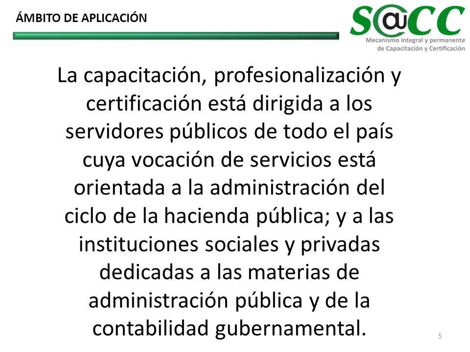 La capacitación, profesionalización y certificación está dirigida a los servidores públicos de todo el país cuya vocación de servicios está orientada a la administración del ciclo de la hacienda pública; y a las instituciones sociales y privadas dedicadas a las materias de administración pública y de la contabilidad gubernamental.