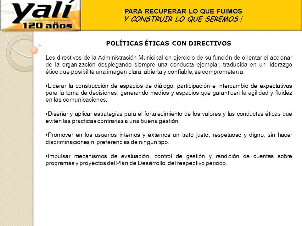 ¡ PARA RECUPERAR LO QUE FUIMOS Y CONSTRUIR LO QUE SEREMOS ¡ POLÍTICAS ÉTICAS CON DIRECTIVOS Los directivos de la Administración Municipal en ejercicio