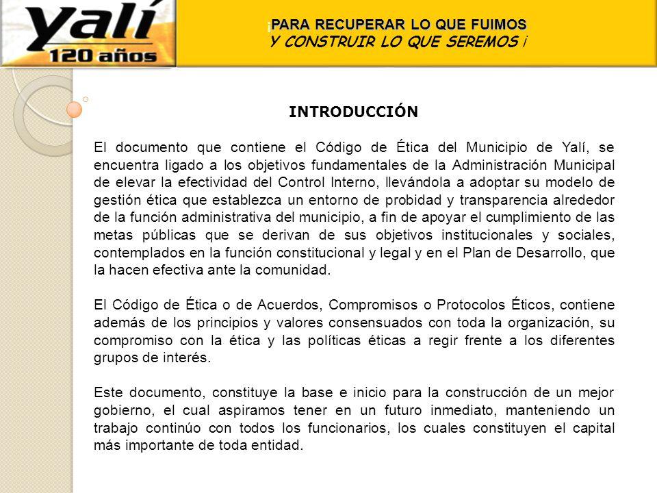 ¡ PARA RECUPERAR LO QUE FUIMOS Y CONSTRUIR LO QUE SEREMOS ¡ INTRODUCCIÓN El documento que contiene el Código de Ética del Municipio de Yalí, se encuen