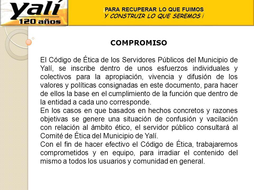 ¡ PARA RECUPERAR LO QUE FUIMOS Y CONSTRUIR LO QUE SEREMOS ¡ COMPROMISO El Código de Ética de los Servidores Públicos del Municipio de Yalí, se inscrib