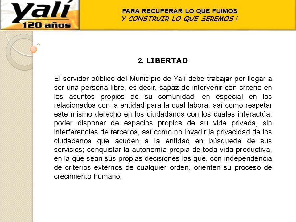 ¡ PARA RECUPERAR LO QUE FUIMOS Y CONSTRUIR LO QUE SEREMOS ¡ 2. LIBERTAD El servidor público del Municipio de Yalí debe trabajar por llegar a ser una p