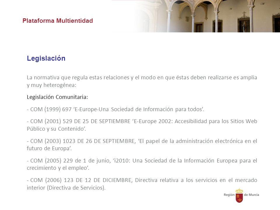 Plataforma Multientidad Legislación La normativa que regula estas relaciones y el modo en que éstas deben realizarse es amplia y muy heterogénea: Legislación Comunitaria: - COM (1999) 697 E-Europe-Una Sociedad de Información para todos.