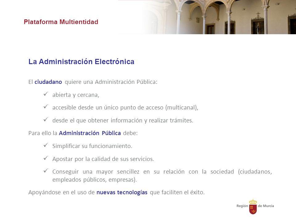 Plataforma Multientidad La Administración Electrónica El ciudadano quiere una Administración Pública: abierta y cercana, accesible desde un único punto de acceso (multicanal), desde el que obtener información y realizar trámites.