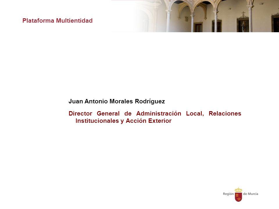 Plataforma Multientidad Juan Antonio Morales Rodríguez Director General de Administración Local, Relaciones Institucionales y Acción Exterior