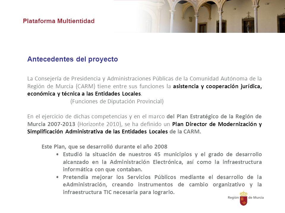 Plataforma Multientidad Antecedentes del proyecto La Consejería de Presidencia y Administraciones Públicas de la Comunidad Autónoma de la Región de Murcia (CARM) tiene entre sus funciones la asistencia y cooperación jurídica, económica y técnica a las Entidades Locales.