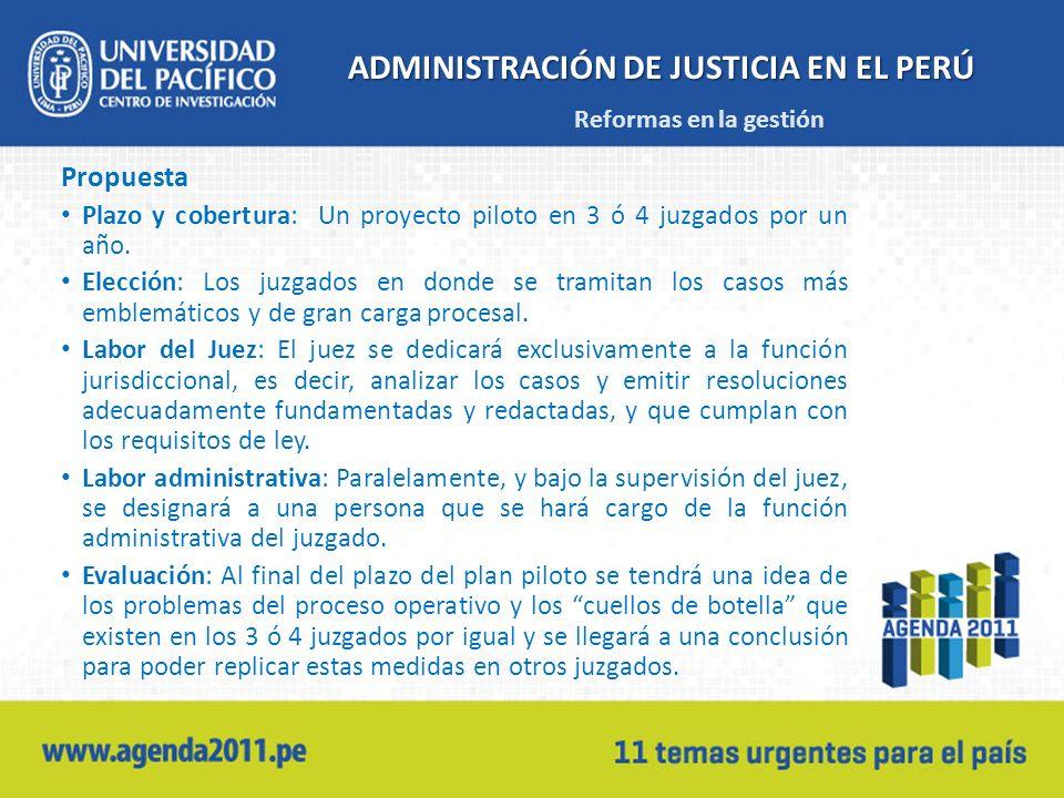 ADMINISTRACIÓN DE JUSTICIA EN EL PERÚ Propuesta Plazo y cobertura: Un proyecto piloto en 3 ó 4 juzgados por un año. Elección: Los juzgados en donde se