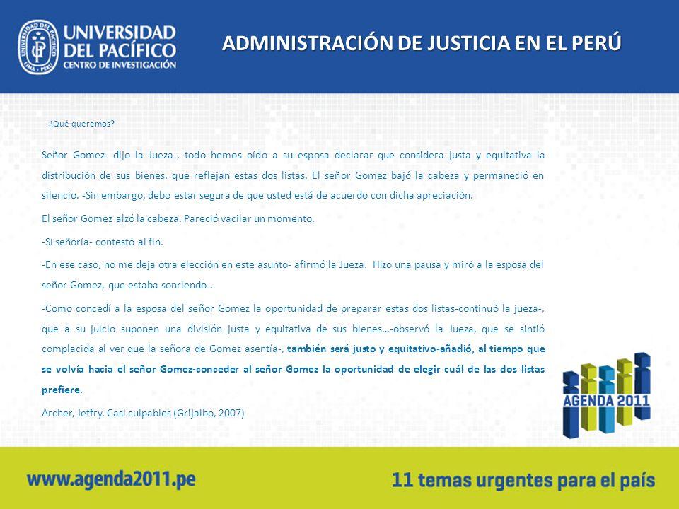 ADMINISTRACIÓN DE JUSTICIA EN EL PERÚ ¿Qué queremos? Señor Gomez- dijo la Jueza-, todo hemos oído a su esposa declarar que considera justa y equitativ