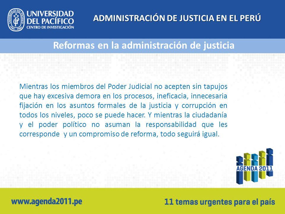 ADMINISTRACIÓN DE JUSTICIA EN EL PERÚ Mientras los miembros del Poder Judicial no acepten sin tapujos que hay excesiva demora en los procesos, ineficacia, innecesaria fijación en los asuntos formales de la justicia y corrupción en todos los niveles, poco se puede hacer.