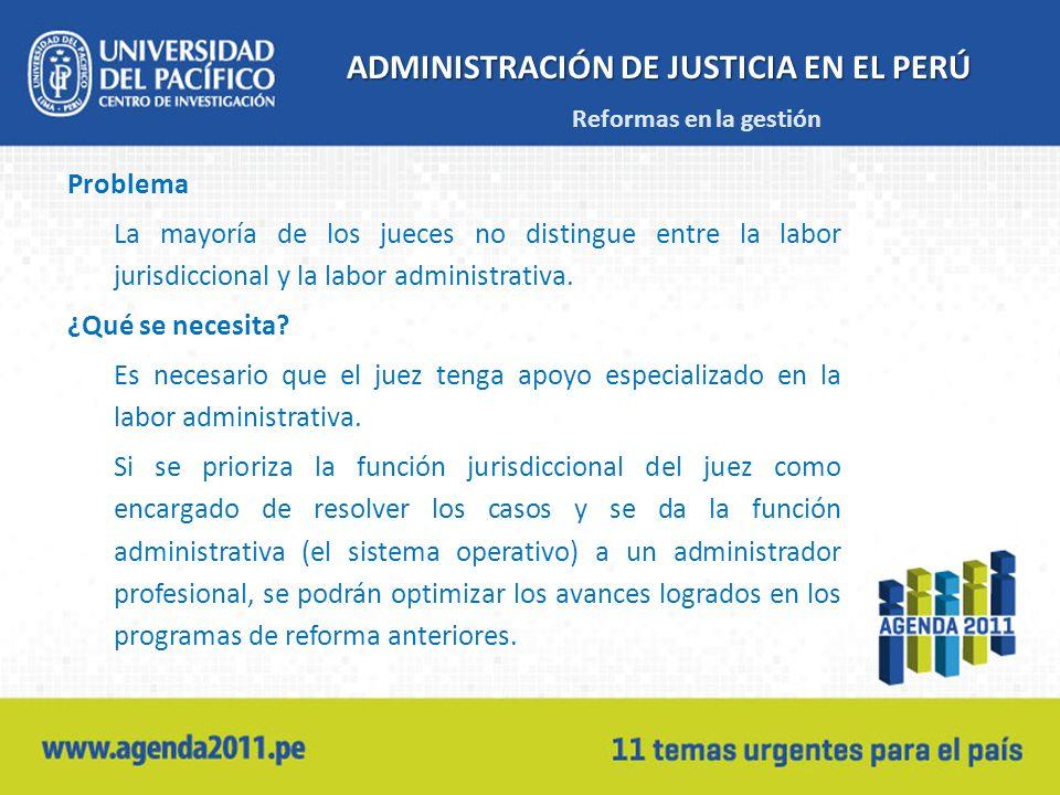 ADMINISTRACIÓN DE JUSTICIA EN EL PERÚ Problema La mayoría de los jueces no distingue entre la labor jurisdiccional y la labor administrativa.