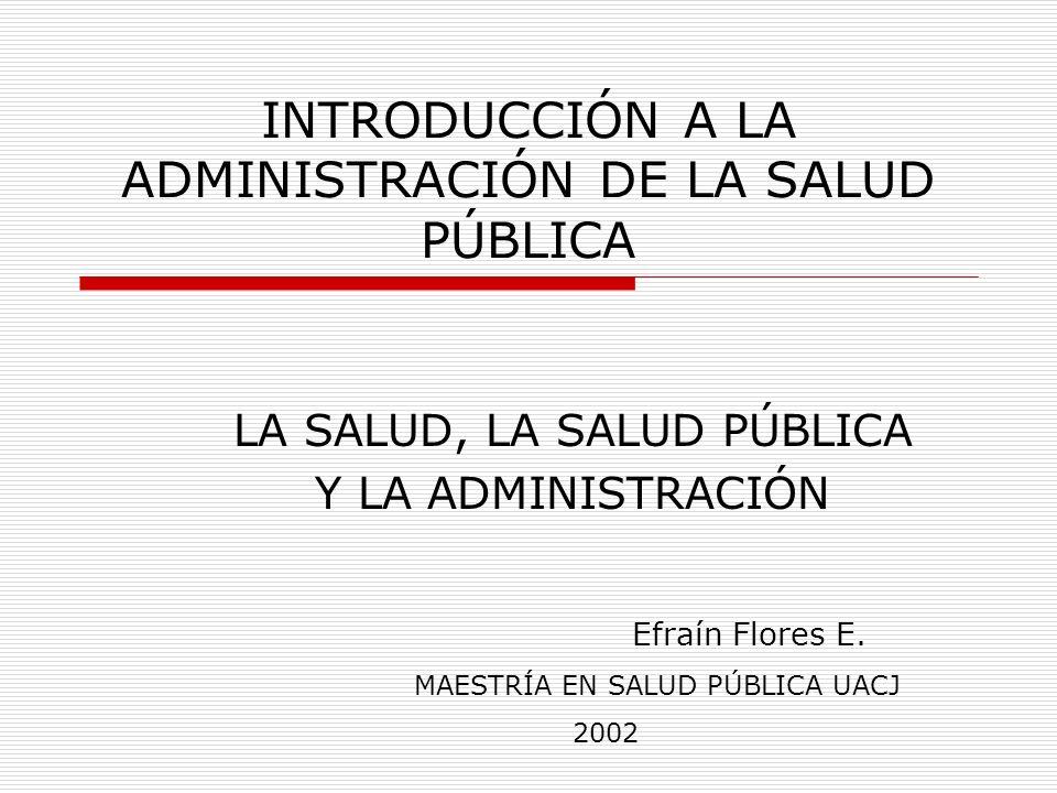INTRODUCCIÓN A LA ADMINISTRACIÓN DE LA SALUD PÚBLICA LA SALUD, LA SALUD PÚBLICA Y LA ADMINISTRACIÓN Efraín Flores E.