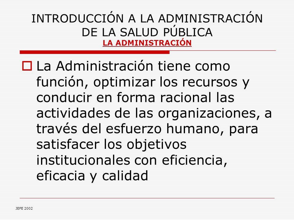 INTRODUCCIÓN A LA ADMINISTRACIÓN DE LA SALUD PÚBLICA LA ADMINISTRACIÓN La Administración tiene como función, optimizar los recursos y conducir en forma racional las actividades de las organizaciones, a través del esfuerzo humano, para satisfacer los objetivos institucionales con eficiencia, eficacia y calidad JEFE 2002