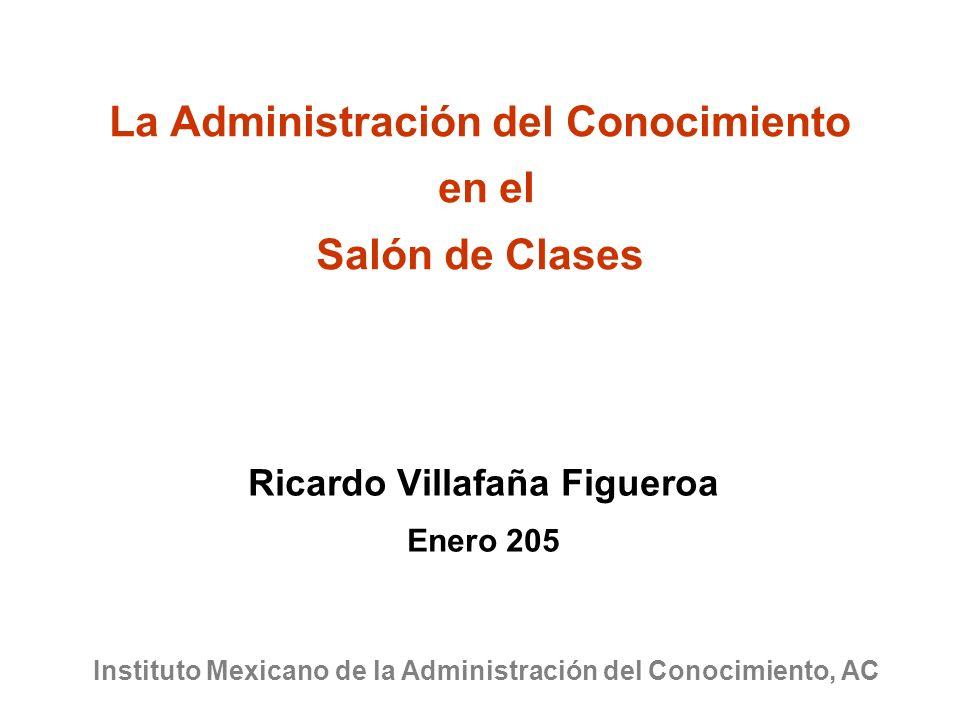 La Administración del Conocimiento en el Salón de Clases Ricardo Villafaña Figueroa Enero 205 Instituto Mexicano de la Administración del Conocimiento, AC
