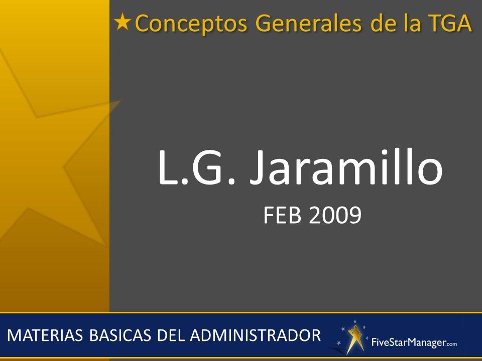 Conceptos Generales de la TGA MATERIAS BASICAS DEL ADMINISTRADOR L.G. Jaramillo FEB 2009